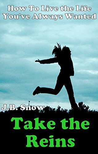 Take the Reins: How to Live the Life Youve Always Wanted! (Transcend Mediocrity Book 33) J.B. Snow