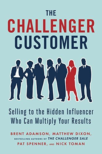 The Challenger Customer: Selling to the Hidden Influencer Who Can Multiply Your Results  by  Brent Adamson