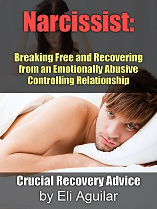 Narcissist: Breaking Up and Recovering from an Emotionally Abusive, Controlling Relationship - Crucial Recovery Advice  by  Eli Aguilar
