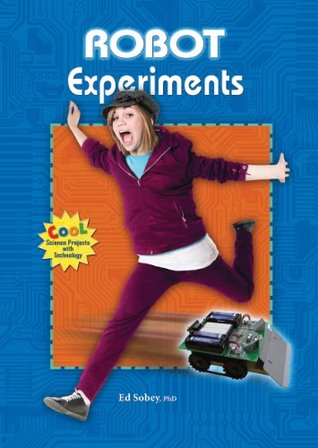 Robot Experiments (Cool Science Projects with Technology)  by  PhD Ed Sobey