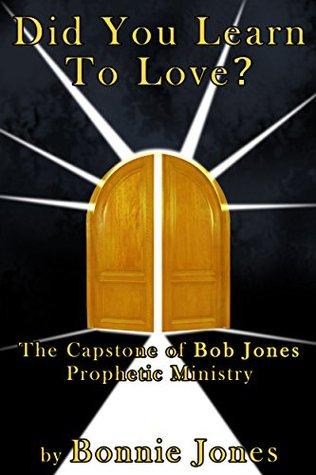 Did You Learn To Love?: The Capstone of Bob Jones Prophetic Ministry Bonnie Jones
