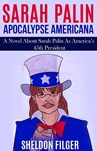 SARAH PALIN: APOCALYPSE AMERICANA: A Novel About Sarah Palin As Americas 45th President Sheldon Filger