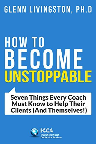 How to Become Unstoppable: Seven Things Every Coach Must Know to Help Their Clients Glenn Livingston Ph.D