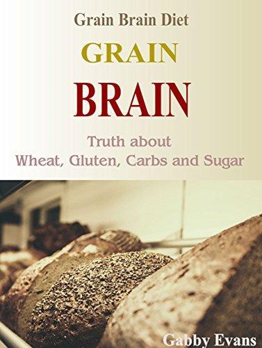 Grain Brain: Grain Brain Diet, Truth about Wheat, Gluten, Carbs and Sugar  by  Gabby Evans