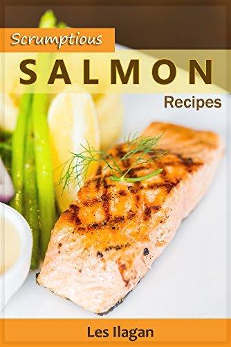 Scrumptious Salmon Recipes: Delightful Salmon Recipes Made Easy Les Ilagan