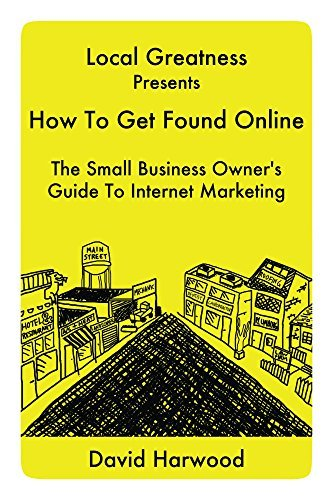 Local Greatness Presents How To Get Found Online: The Small Business Owners Guide To Internet Marketing David Harwood