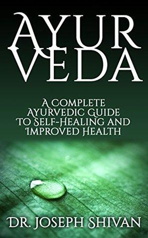 Ayurveda: A Complete Ayurvedic Guide To Self-Healing And Improved Health (Ayurveda, Ayurveda books, Ayurveda diet, Ayurveda cookbook, Ayurveda weight loss, Ayurveda beauty, Ayurveda for women Book 1) Dr. Joseph Shivan