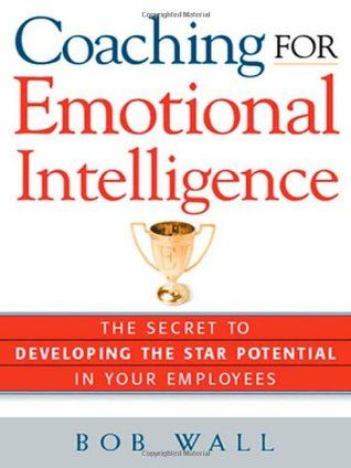 Coaching for Emotional Intelligence: The Secret to Developing the Star Potential in Your Employees Bob Wall