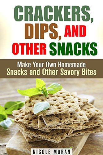 Crackers, Dips, and Other Snacks: Make Your Own Homemade Snacks and Other Savory Bites  by  Nicole Moran