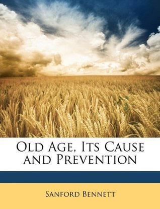 Old Age, Its Cause and Prevention  by  Sanford Bennett