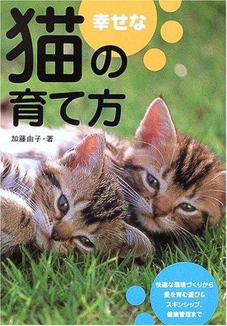 幸せな猫の育て方: 暮らし方・遊び方・健康管理 Yoshiko Katō