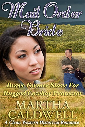 Mail Order Bride: Brave Former Slave For Rugged Cowboy Protector: A Clean Western Historical Romance Martha Caldwell