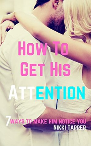 How To Get His Attention: 7 Ways To Make Him Notice You  by  Nikki Tarrer