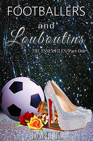 Footballers and Louboutins (The Essex Files Book 1)  by  Dani K.
