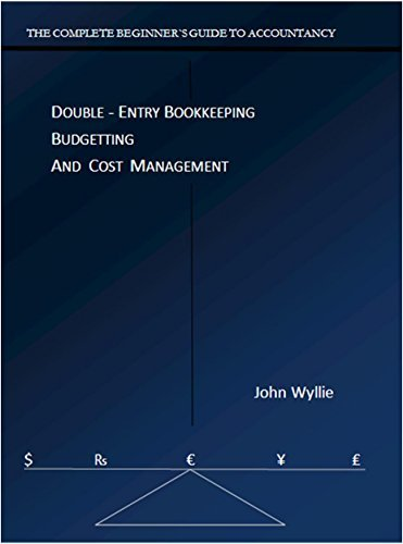 THE COMPLETE BEGINNER`S GUIDE TO ACCOUNTANCY: DOUBLE - ENTRY BOOKKEEPING BUDGETTING AND COST MANAGEMENT  by  John Wyllie