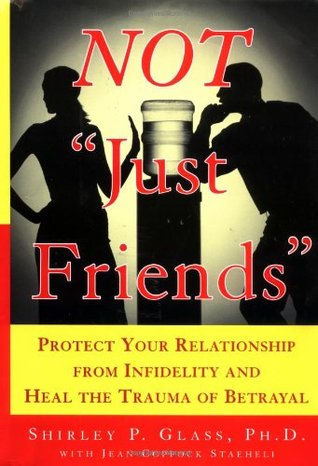 Not Just Friends: Protect Your Relationship from Infidelity and Heal the Trauma of Betrayal  by  Shirley P. Glass