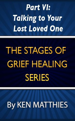 Part VI: Talking to Your Lost Loved One (The Stages of Grief Healing Book 6)  by  Ken Matthies