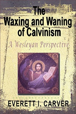 The Waxing and Waning of Calvinism.: A Wesleyan Perspective.  by  Everett I. Carver