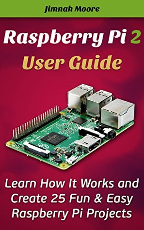Raspberry Pi 2 User Guide Learn How It Works and Create 25 Fun & Easy Raspberry Pi Projects: Programming, Operating system, HTML  by  Jimnah Moore