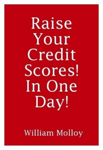 RAISE YOUR CREDIT SCORES IN ONE DAY!  by  William Molloy