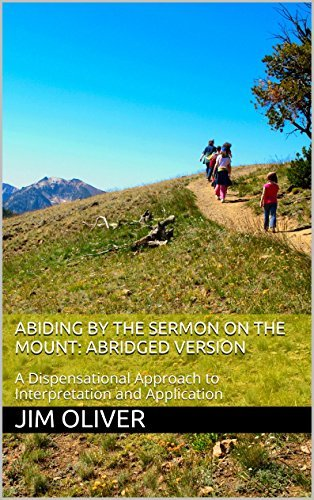 Abiding  by  the Sermon on the Mount: Abridged Version: A Dispensational Approach to Interpretation and Application by Jim Oliver