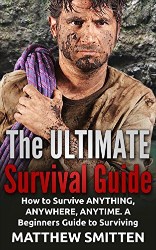 Survival: THE ULTIMATE SURVIVAL GUIDE - How to Survive Anything, Anywhere, Anytime: A Beginners Guide to Survival: (Survival, Survival Guide, Survival Books, How to Survive) Matthew Smitten