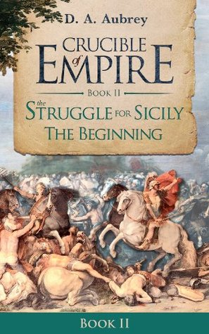 The Struggle For Sicily: The Beginning (Crucible of Empire - Book II 2) D. A. Aubrey