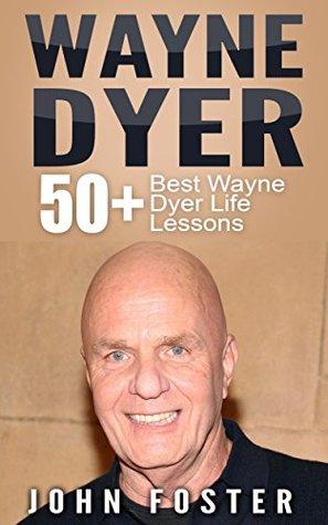 Wayne Dyer: 50+ Wayne Dyer Best Life Lessons John Foster