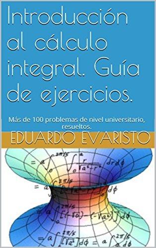 Introducción al cálculo integral. Guía de ejercicios.: Más de 100 problemas de nivel universitario, resueltos.  by  Eduardo Evaristo