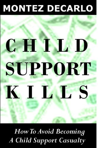 Child Support Kills: How To Avoid Becoming A Child Support Casualty  by  Montez DeCarlo