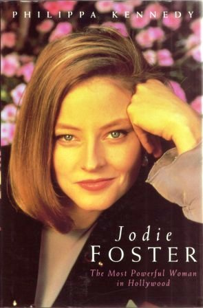 Jodie Foster: The Most Powerful Woman In Hollywood  by  Philippa Kennedy