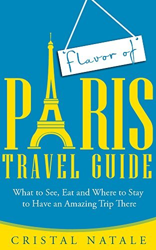 Flavor of Paris Travel Guide: What to See, Eat, and Where to Stay to Have an Amazing Trip There Christal Natale