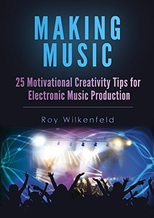 Making Music: 25 Motivational Creativity Tips for Electronic Music Production  by  Roy Wilkenfeld