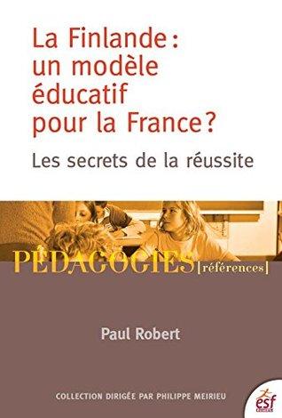 La Finlande : un modèle éducatif pour la France ?: Les secrets de la réussite  by  Paul Robert