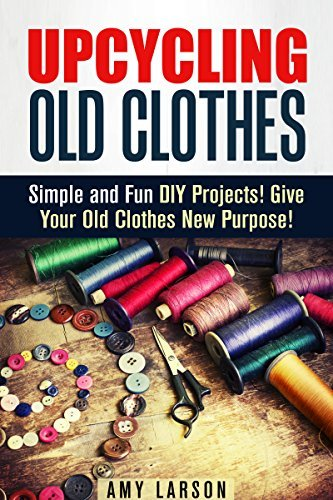 Upcycling Old Clothes: Simple and Fun DIY Projects! Give Your Old Clothes New Purpose!  by  Amy Larson