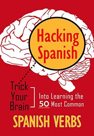 Hacking Spanish: Trick Your Brain Into Learning The 50 Most Common Spanish Verbs Context Language Learning