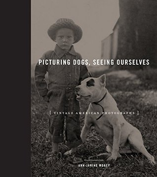 Picturing Dogs, Seeing Ourselves: Vintage American Photographs  by  Ann-Janine Morey