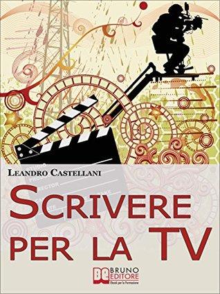 Scrivere per la TV. Come trasformare la tua idea in un progetto per la TV. (Ebook Italiano - Anteprima Gratis)  by  Leandro Castellani