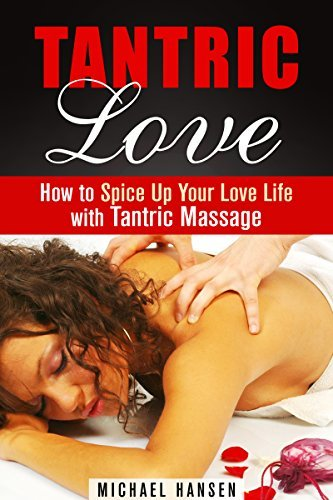 Tantric Love: How to Spice Up Your Love Life with Tantric Massage  by  Michael Hansen