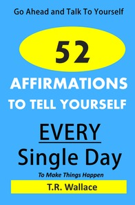 Go Ahead and Talk To Yourself: 52 Affirmations To Tell Yourself Every Single Day T.R.  Wallace