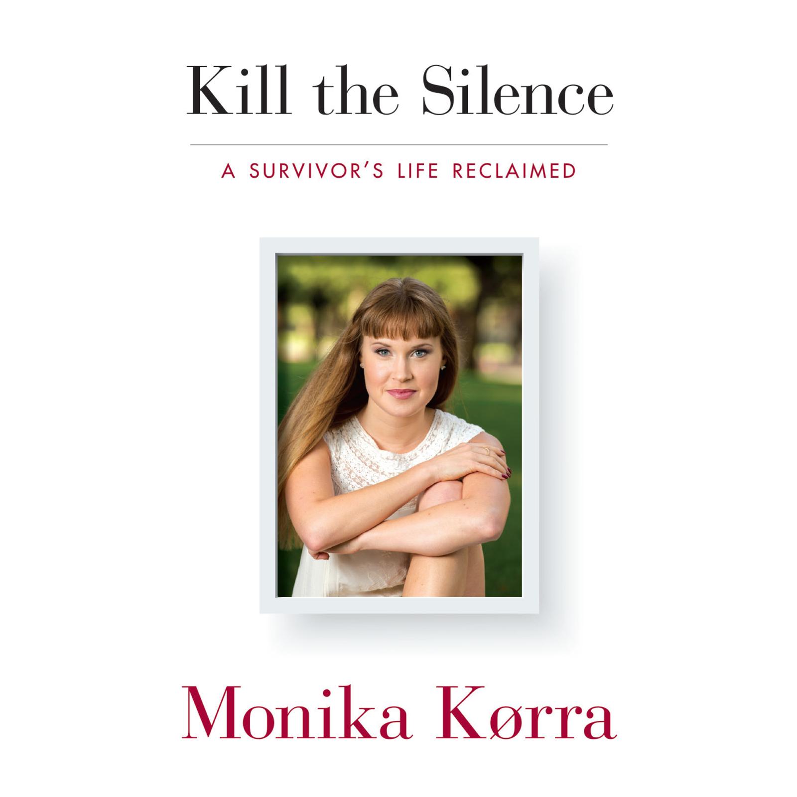 Kill the Silence: A Survivors Life Reclaimed  by  Monika Korra