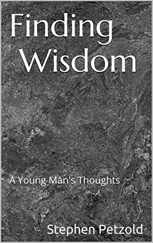 Finding Wisdom: A Young Mans Thoughts Stephen Petzold