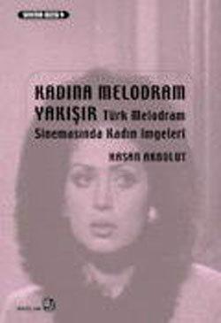 Kadına Melodram Yakışır - Türk Melodram Sinemasında Kadın İmgeleri Hasan Akbulut