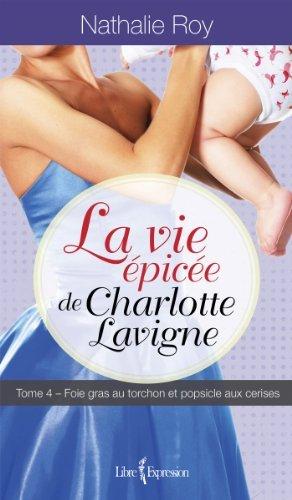 Foie gras au torchon et popsicle aux cerises (La Vie épicée de Charlotte Lavigne #4)  by  Nathalie Roy