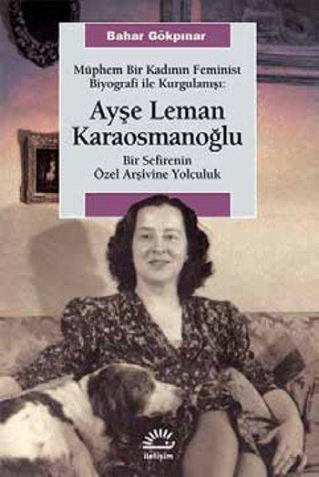 Müphem Bir Kadının Feminist Biyografi İle Kurgulanışı - Ayşe Leman Karaosmanoğlu  by  Bahar Gökpınar