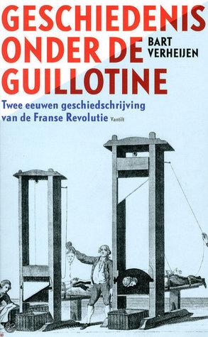 Geschiedenis onder de guillotine: twee eeuwen geschiedschrijving van de Franse Revolutie Bart Verheijen