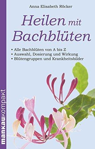 Heilen mit Bachblüten. Kompakt-Ratgeber: Alle Bachblüten von A bis Z - Auswahl, Dosierung und Wirkung - Blütengruppen und Krankheitsbilder Anna Elisabeth Röcker