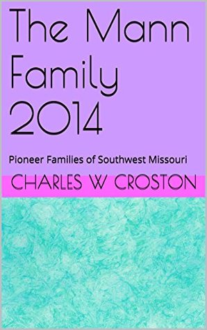 The Mann Family 2014: 12 Pioneer Families of Southwest Missouri  by  Charles W Croston
