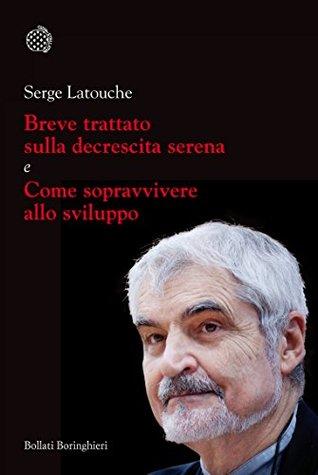 Breve trattato sulla decrescita serena e Come sopravvivere allo sviluppo  by  Serge Latouche