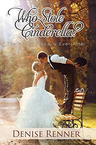 Who Stole Cinderella? The Art of Happily Ever After  by  Denise Renner